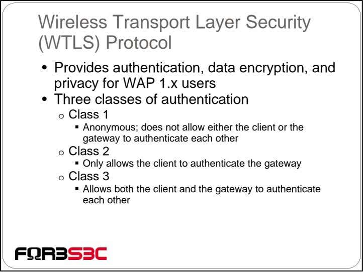 Wireless Transport Layer Security (WTLS) Protocol • Provides authentication, data encryption, and privacy for WAP