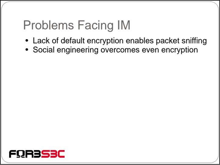 Problems Facing IM • Lack of default encryption enables packet sniffing • Social engineering overcomes