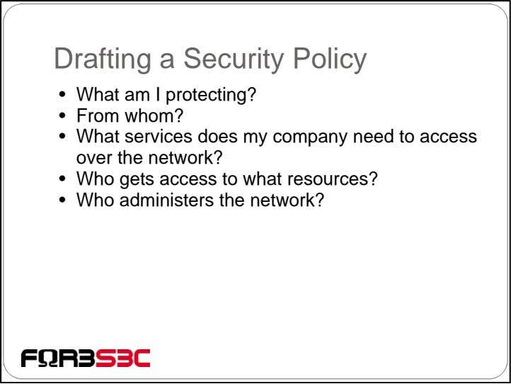 Drafting a Security Policy • What am I protecting? • From whom? • What services