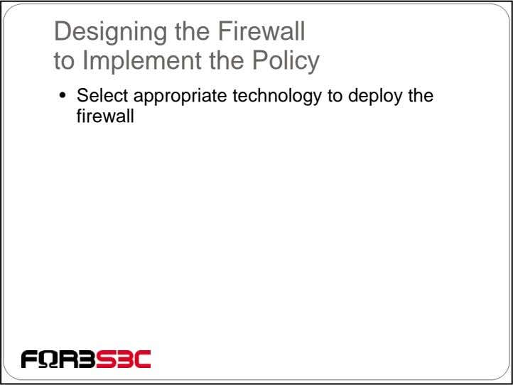 Designing the Firewall to Implement the Policy • Select appropriate technology to deploy the firewall