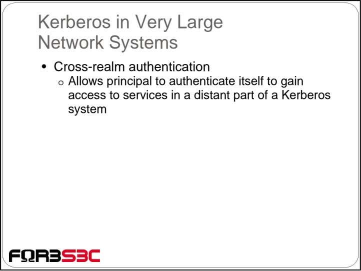 Kerberos in Very Large Network Systems • Cross-realm authentication o Allows principal to authenticate itself