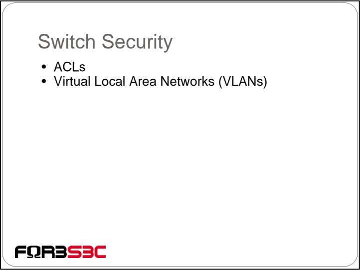 Switch Security • ACLs • Virtual Local Area Networks (VLANs)