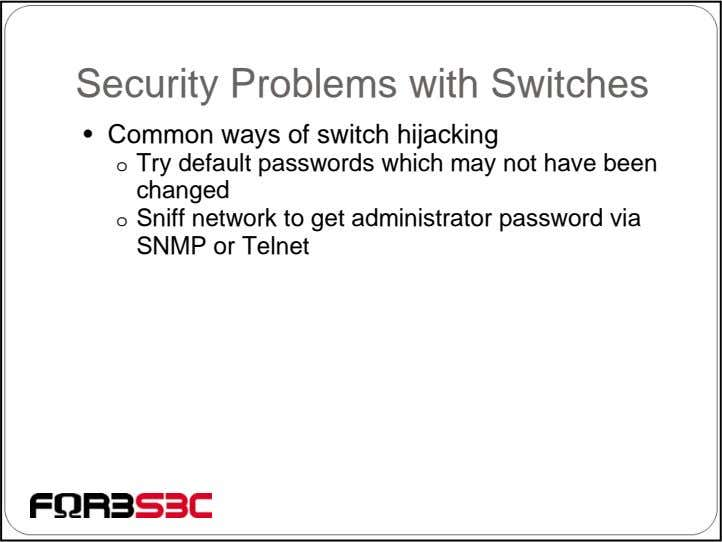 Security Problems with Switches • Common ways of switch hijacking o Try default passwords which