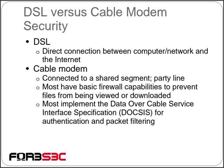 DSL versus Cable Modem Security • DSL o Direct connection between computer/network and the Internet