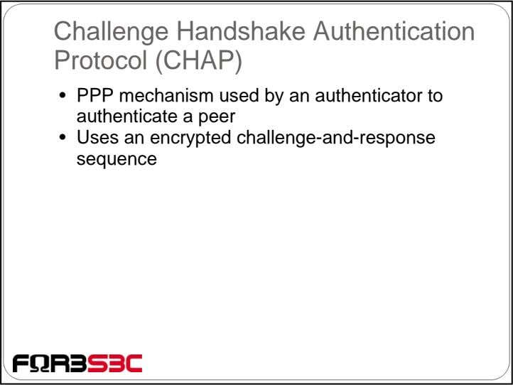 Challenge Handshake Authentication Protocol (CHAP) • PPP mechanism used by an authenticator to authenticate a
