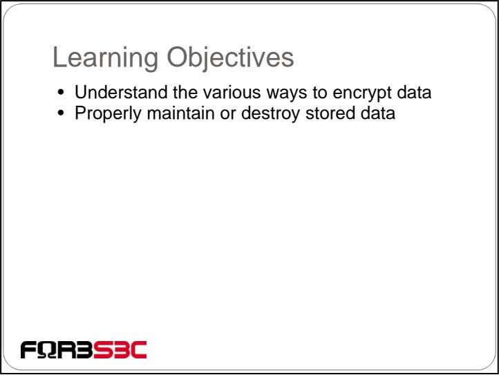 Learning Objectives • Understand the various ways to encrypt data • Properly maintain or destroy