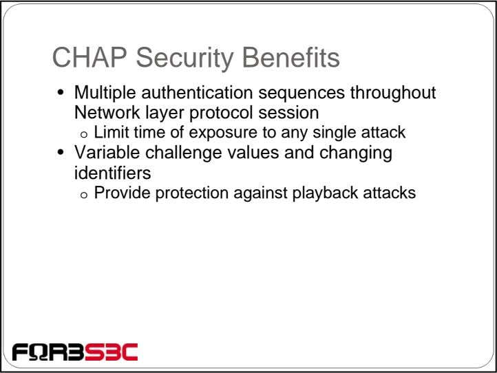 CHAP Security Benefits • Multiple authentication sequences throughout Network layer protocol session o Limit time