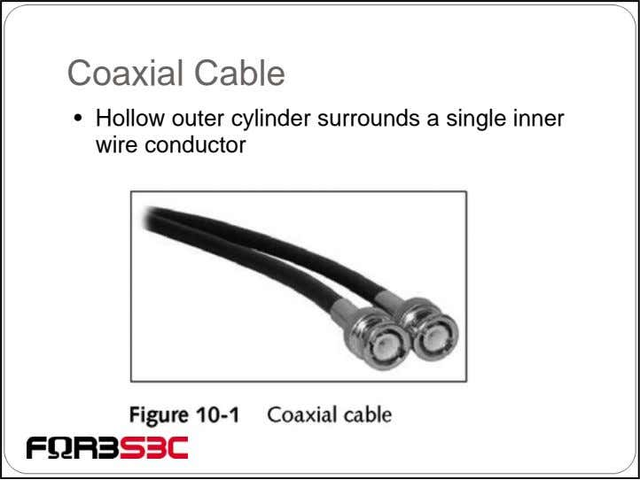 Coaxial Cable • Hollow outer cylinder surrounds a single inner wire conductor