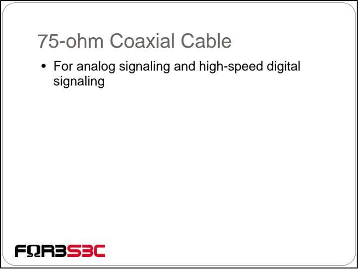 75-ohm Coaxial Cable • For analog signaling and high-speed digital signaling