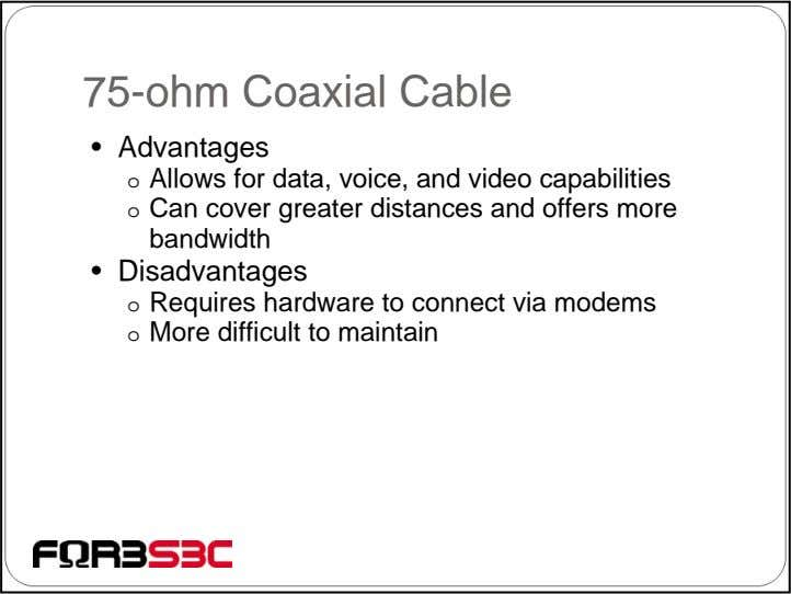 75-ohm Coaxial Cable • Advantages o Allows for data, voice, and video capabilities o Can