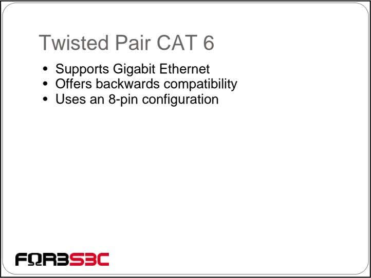 Twisted Pair CAT 6 • Supports Gigabit Ethernet • Offers backwards compatibility • Uses an