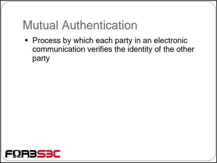 Mutual Authentication • Process by which each party in an electronic communication verifies the identity