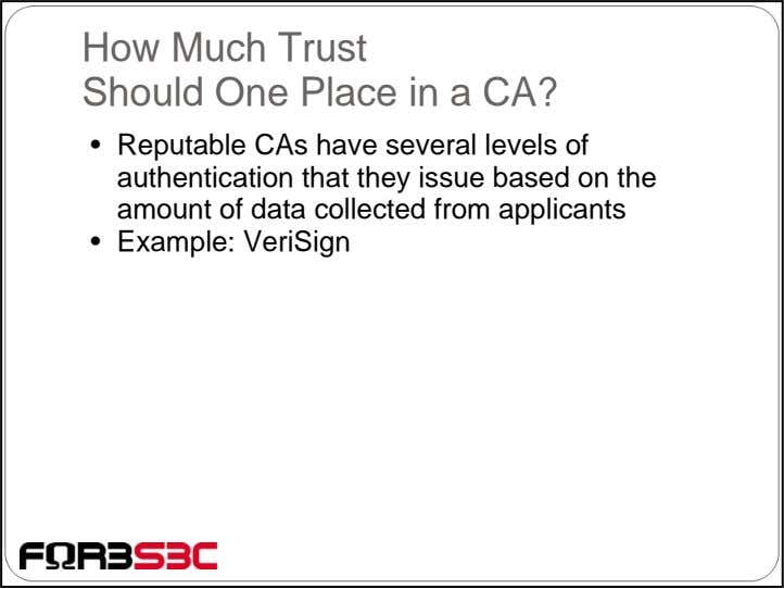 How Much Trust Should One Place in a CA? • Reputable CAs have several levels