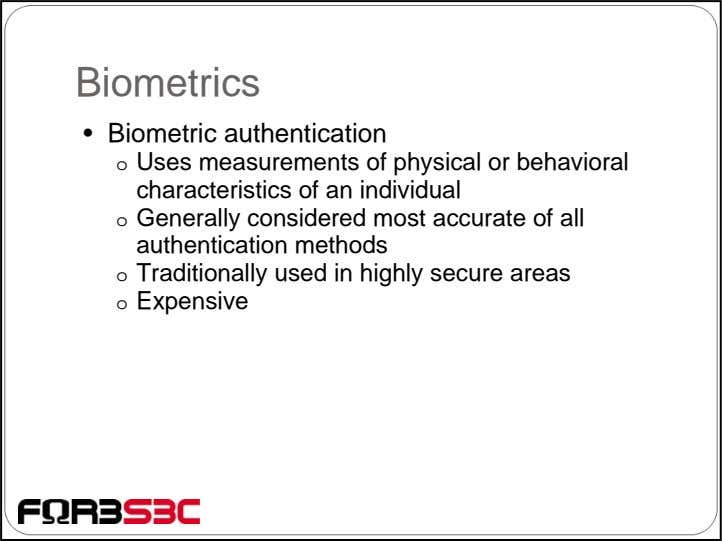 Biometrics • Biometric authentication o Uses measurements of physical or behavioral characteristics of an individual