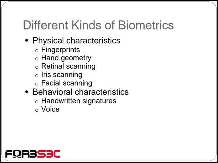 Different Kinds of Biometrics • Physical characteristics o Fingerprints o Hand geometry o Retinal scanning