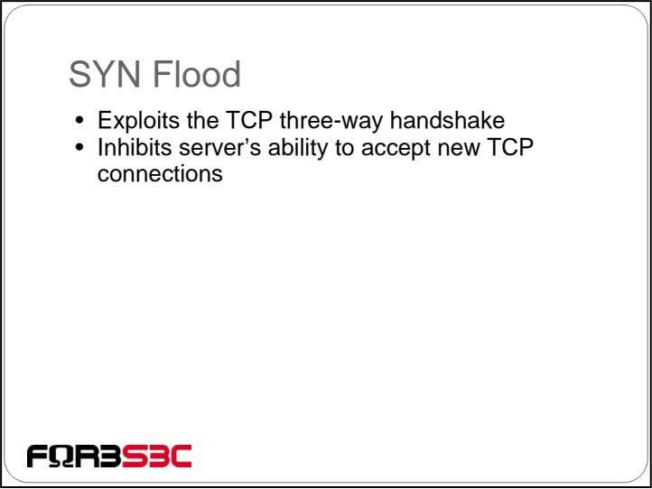 SYN Flood • Exploits the TCP three-way handshake • Inhibits server's ability to accept new