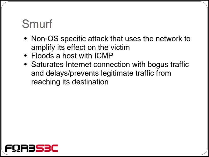 Smurf • Non-OS specific attack that uses the network to amplify its effect on the