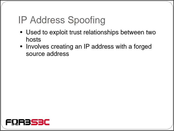 IP Address Spoofing • Used to exploit trust relationships between two hosts • Involves creating