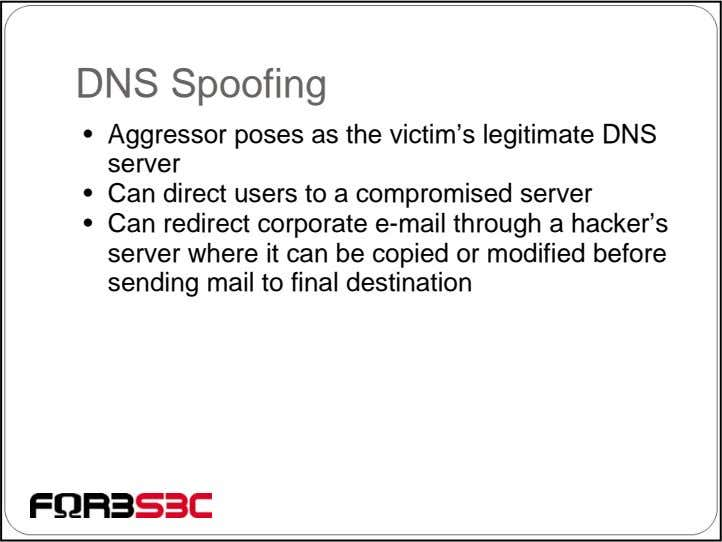 DNS Spoofing • Aggressor poses as the victim's legitimate DNS server • Can direct users