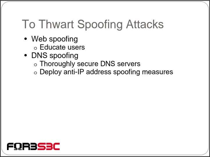 To Thwart Spoofing Attacks • Web spoofing o Educate users • DNS spoofing o Thoroughly