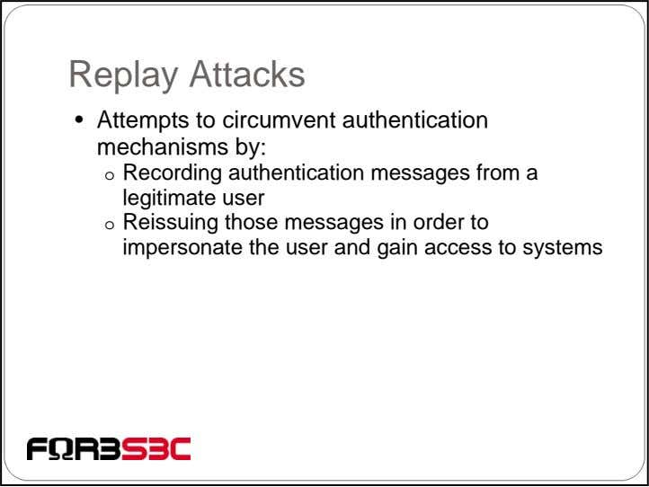 Replay Attacks • Attempts to circumvent authentication mechanisms by: o Recording authentication messages from a