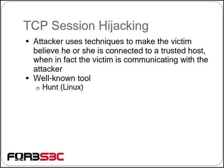 TCP Session Hijacking • Attacker uses techniques to make the victim believe he or she