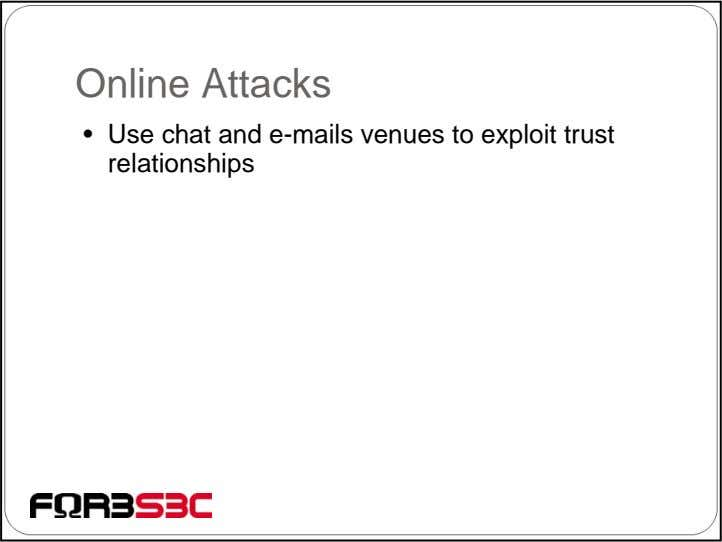 Online Attacks • Use chat and e-mails venues to exploit trust relationships