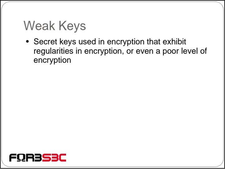 Weak Keys • Secret keys used in encryption that exhibit regularities in encryption, or even