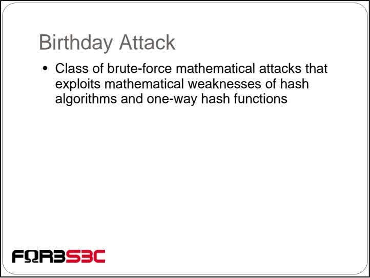Birthday Attack • Class of brute-force mathematical attacks that exploits mathematical weaknesses of hash algorithms