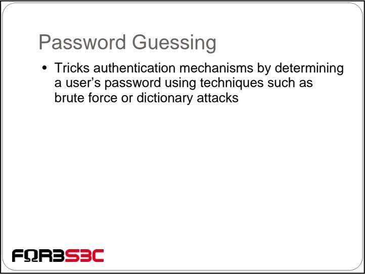 Password Guessing • Tricks authentication mechanisms by determining a user's password using techniques such as
