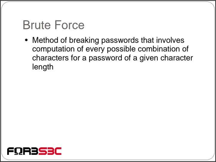 Brute Force • Method of breaking passwords that involves computation of every possible combination of