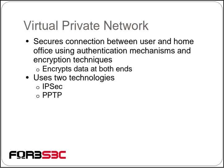 Virtual Private Network • Secures connection between user and home office using authentication mechanisms and