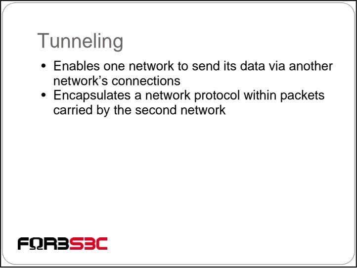 Tunneling • Enables one network to send its data via another network's connections • Encapsulates