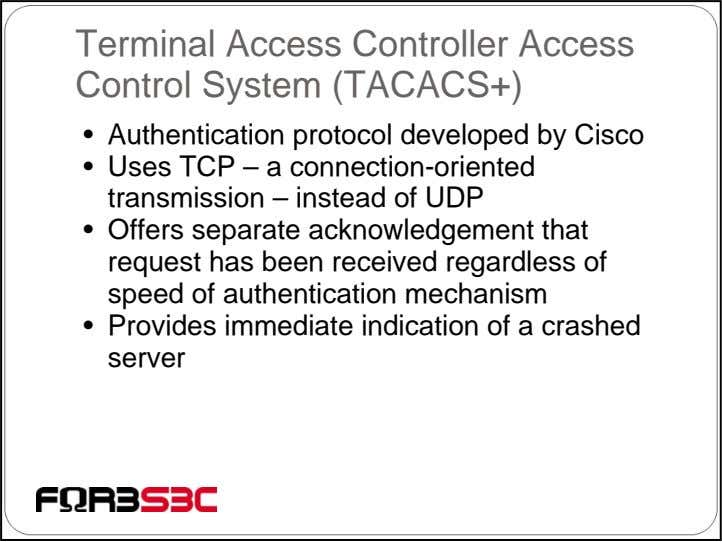 Terminal Access Controller Access Control System (TACACS+) • Authentication protocol developed by Cisco • Uses