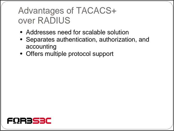 Advantages of TACACS+ over RADIUS • Addresses need for scalable solution • Separates authentication, authorization,