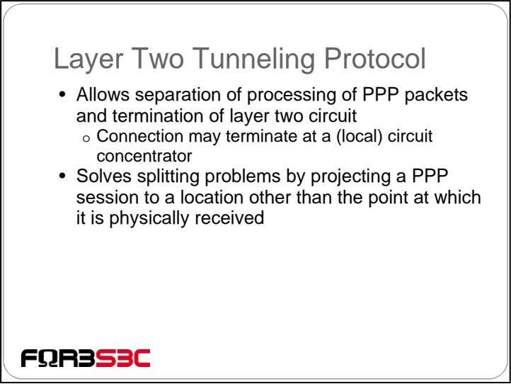 Layer Two Tunneling Protocol • Allows separation of processing of PPP packets and termination of