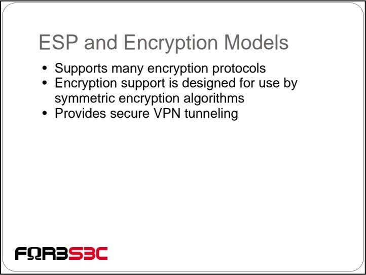 ESP and Encryption Models • Supports many encryption protocols • Encryption support is designed for