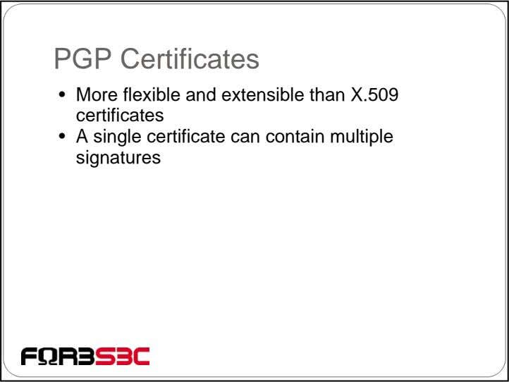 PGP Certificates • More flexible and extensible than X.509 certificates • A single certificate can