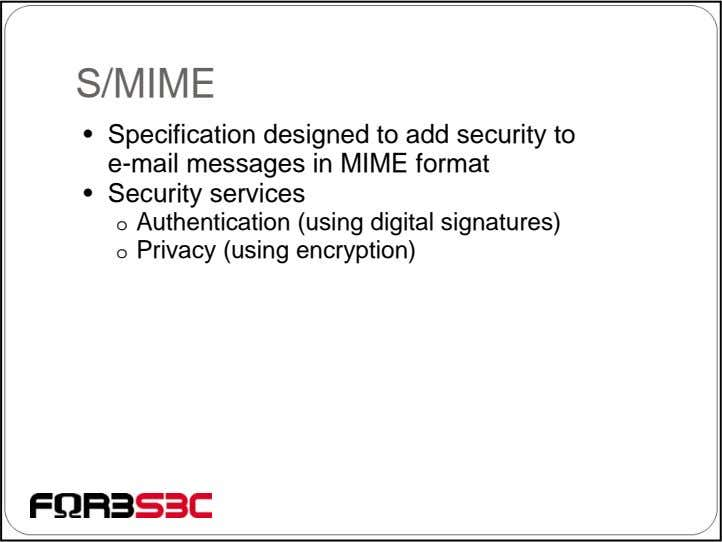S/MIME • Specification designed to add security to e-mail messages in MIME format • Security