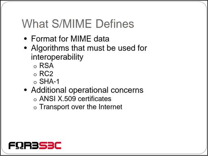 What S/MIME Defines • Format for MIME data • Algorithms that must be used for