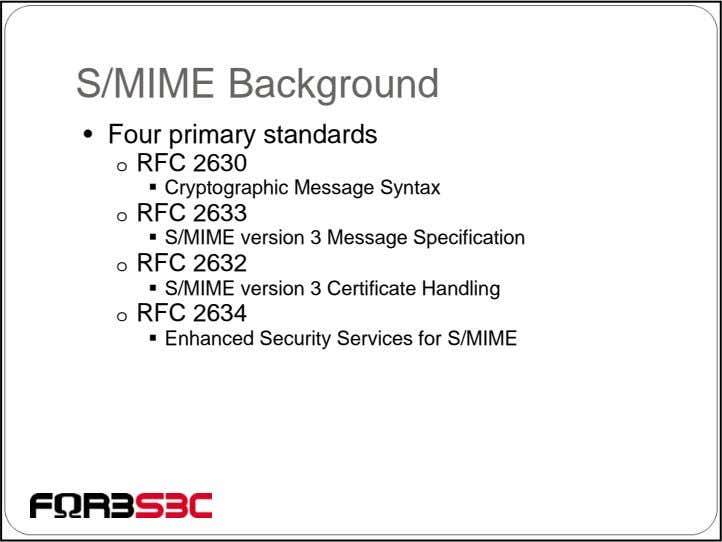 S/MIME Background • Four primary standards o RFC 2630 Cryptographic Message Syntax o RFC 2633