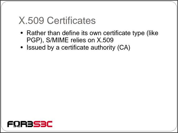 X.509 Certificates • Rather than define its own certificate type (like PGP), S/MIME relies on