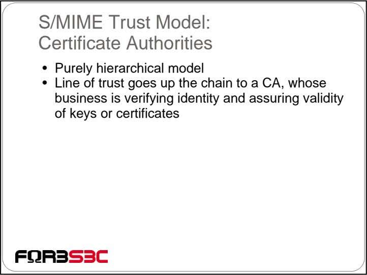 S/MIME Trust Model: Certificate Authorities • Purely hierarchical model • Line of trust goes up