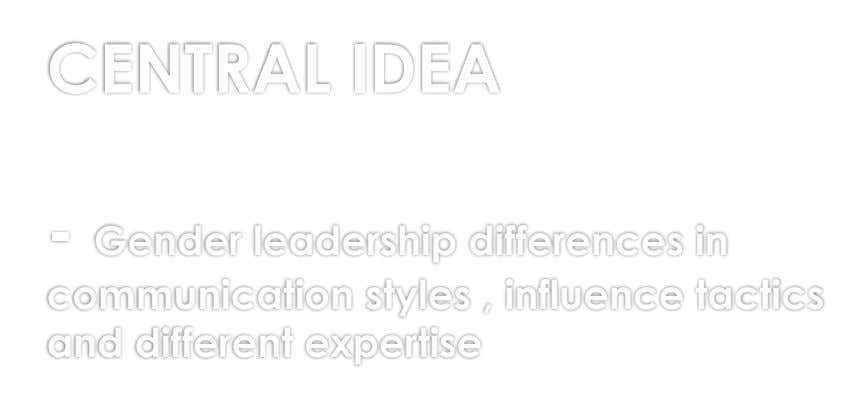 CENTRAL IDEA - Gender leadership differences in communication styles , influence tactics and different expertise