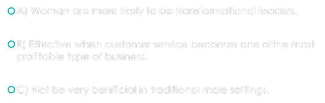 A) Woman are more likely to be transformational leaders. B) Effective when customer service becomes one