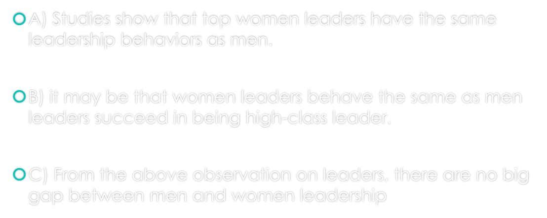 A) Studies show that top women leaders have the same leadership behaviors as men. B) it