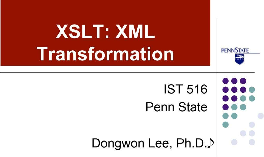XSLT: XML Transformation IST 516 Penn State Dongwon Lee, Ph.D.