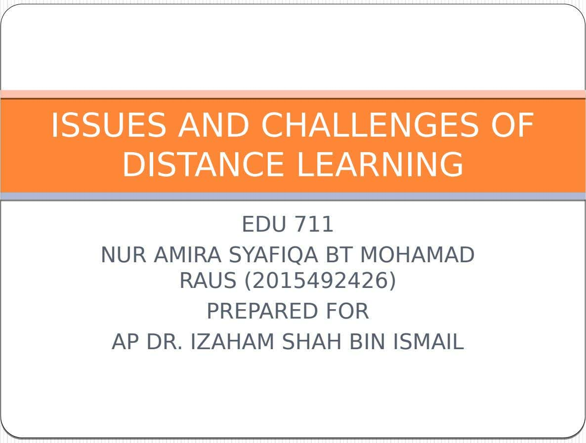 ISSUES AND CHALLENGES OF DISTANCE LEARNING EDU 711 NUR AMIRA SYAFIQA BT MOHAMAD RAUS (2015492426) PREPARED
