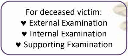 For deceased victim:  External Examination  Internal Examination  Supporting Examination
