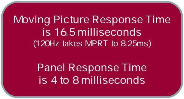 Moving Picture Response Time is 16.5 milliseconds (120Hz takes MPRT to 8.25ms) Panel Response Time